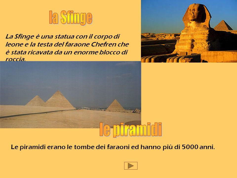 La Sfinge è una statua con il corpo di leone e la testa del faraone Chefren che è stata ricavata da un enorme blocco di roccia. Le piramidi erano le t