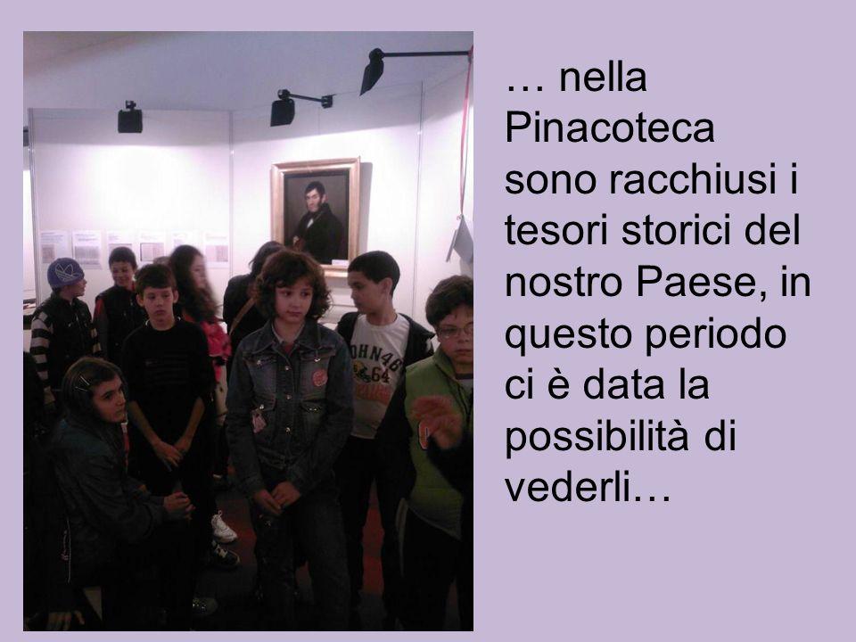 … nella Pinacoteca sono racchiusi i tesori storici del nostro Paese, in questo periodo ci è data la possibilità di vederli…