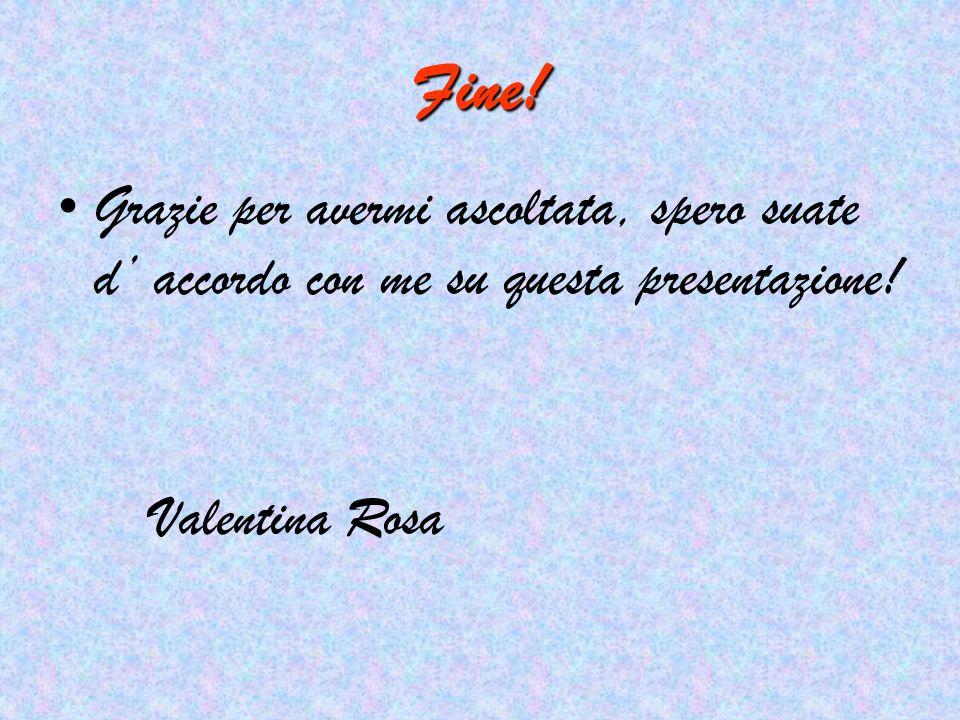 Fine! Grazie per avermi ascoltata, spero suate d accordo con me su questa presentazione! Valentina Rosa