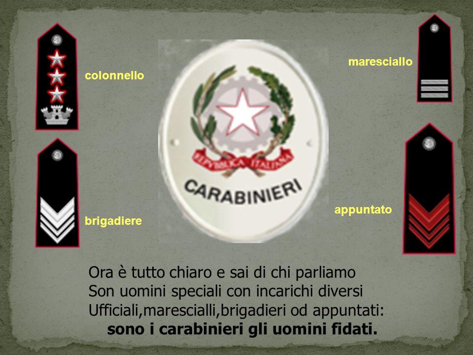colonnello maresciallo brigadiere appuntato Ora è tutto chiaro e sai di chi parliamo Son uomini speciali con incarichi diversi Ufficiali,marescialli,brigadieri od appuntati: sono i carabinieri gli uomini fidati.