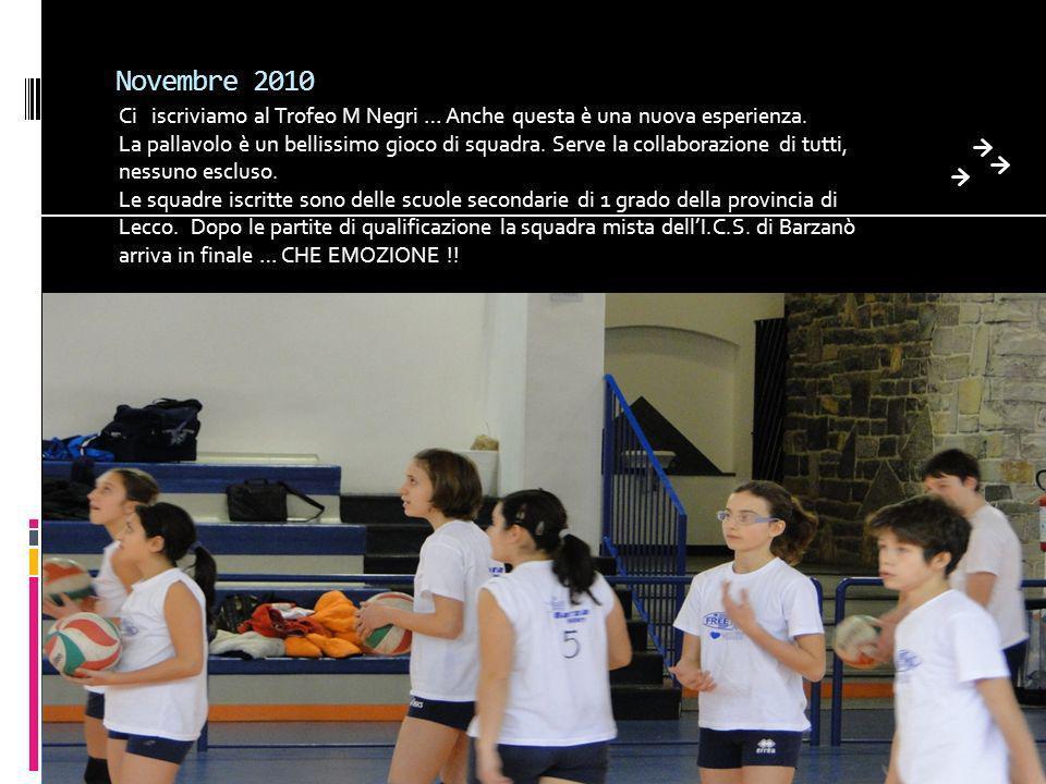 Novembre 2010 Ci iscriviamo al Trofeo M Negri … Anche questa è una nuova esperienza. La pallavolo è un bellissimo gioco di squadra. Serve la collabora