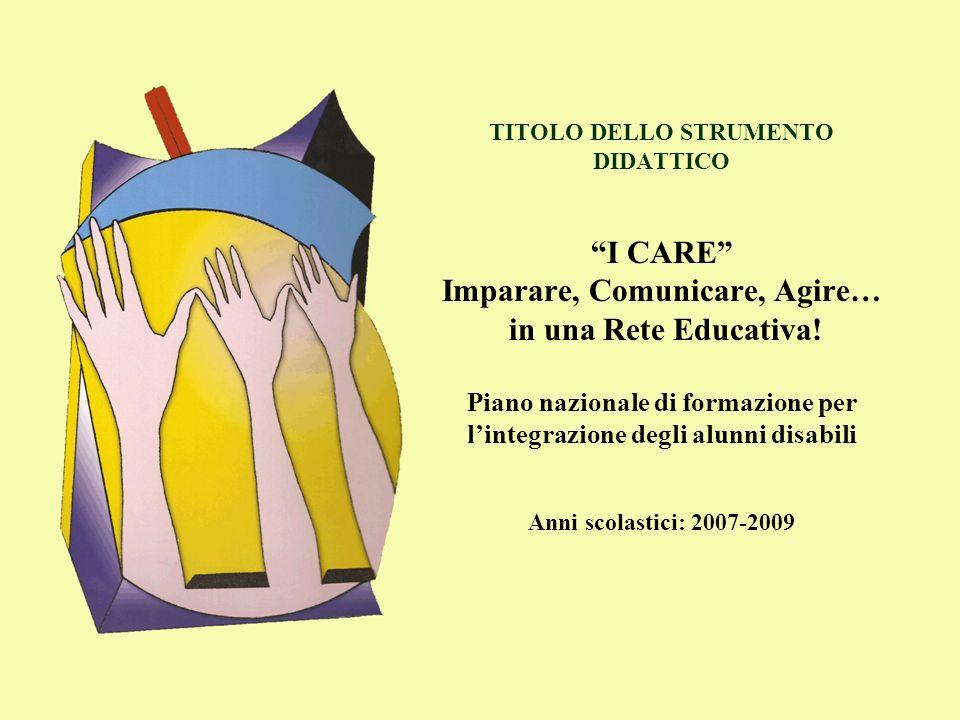 TITOLO DELLO STRUMENTO DIDATTICO I CARE Imparare, Comunicare, Agire… in una Rete Educativa! Piano nazionale di formazione per lintegrazione degli alun