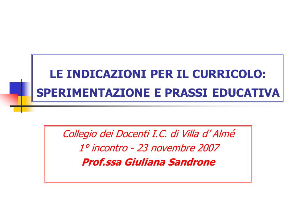 LE INDICAZIONI PER IL CURRICOLO: SPERIMENTAZIONE E PRASSI EDUCATIVA Collegio dei Docenti I.C.