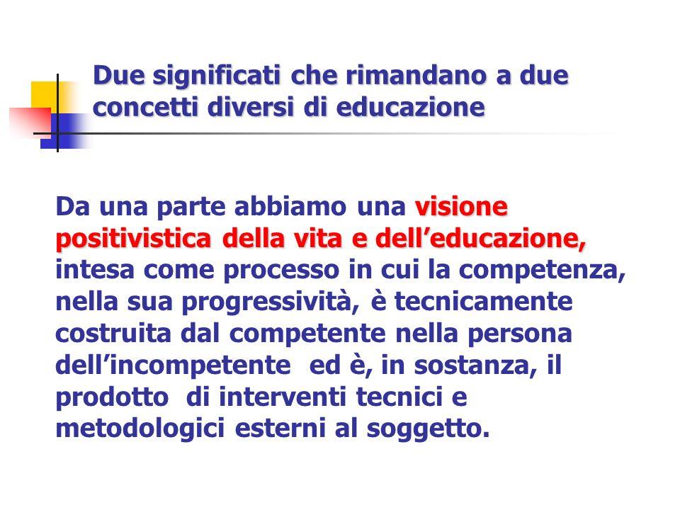 Due significati che rimandano a due concetti diversi di educazione visione positivistica della vita e delleducazione, Da una parte abbiamo una visione