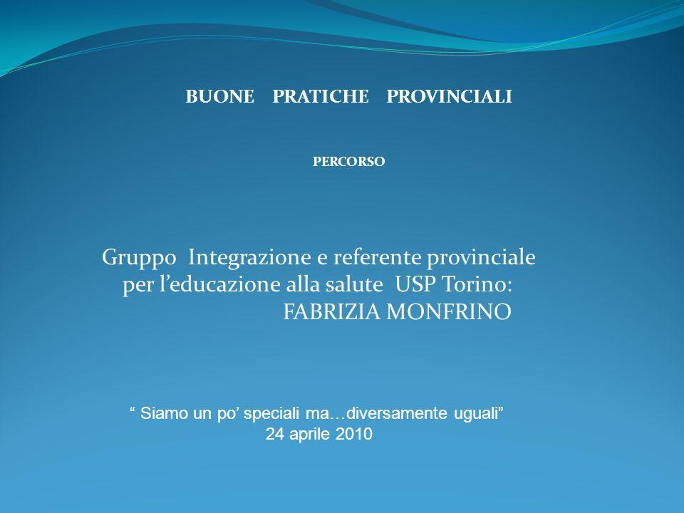BUONE PRATICHE PROVINCIALI PERCORSO Siamo un po speciali ma…diversamente uguali 24 aprile 2010 Gruppo Integrazione e referente provinciale per leducazione alla salute USP Torino: FABRIZIA MONFRINO