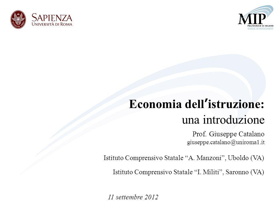 Economia dellistruzione: una introduzione Prof. Giuseppe Catalano giuseppe.catalano@uniroma1.it Istituto Comprensivo Statale A. Manzoni, Uboldo (VA) I
