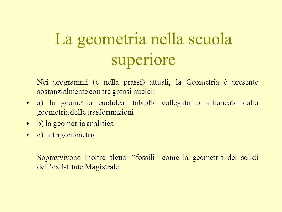 La geometria nella scuola superiore Nei programmi (e nella prassi) attuali, la Geometria è presente sostanzialmente con tre grossi nuclei: a) la geometria euclidea, talvolta collegata o affiancata dalla geometria delle trasformazioni b) la geometria analitica c) la trigonometria.