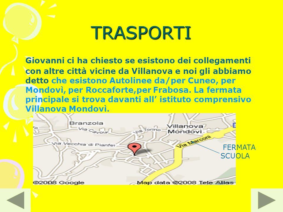 TRASPORTI Giovanni ci ha chiesto se esistono dei collegamenti con altre città vicine da Villanova e noi gli abbiamo detto che esistono Autolinee da/per Cuneo, per Mondovì, per Roccaforte,per Frabosa.