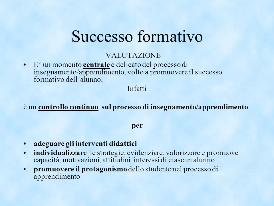 Successo formativo VALUTAZIONE E un momento centrale e delicato del processo di insegnamento/apprendimento, volto a promuovere il successo formativo d