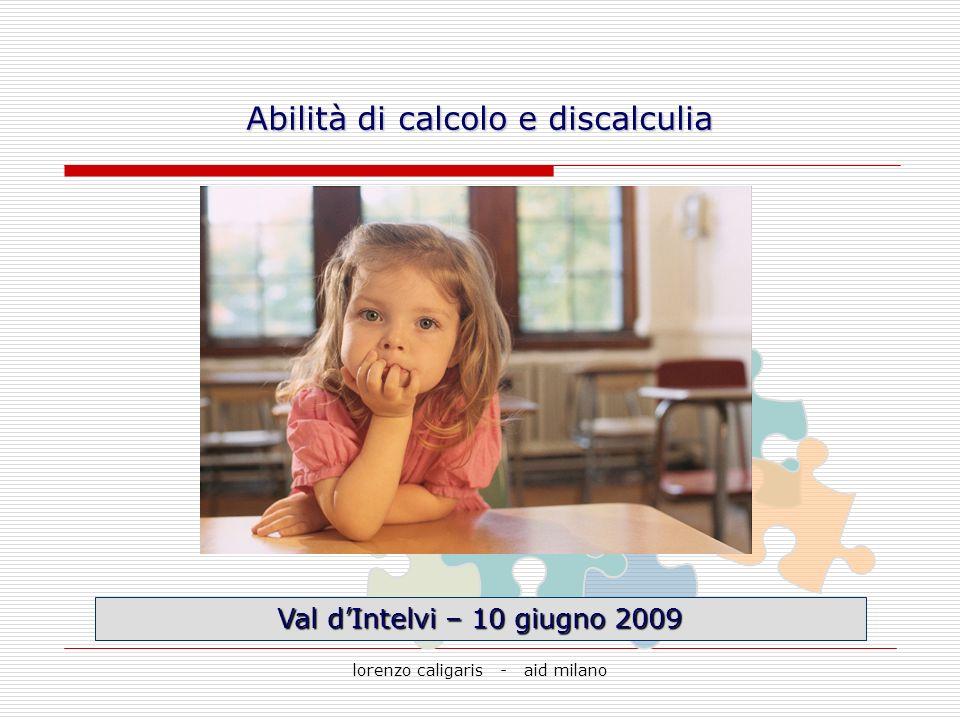 lorenzo caligaris - aid milano Val dIntelvi – 10 giugno 2009 Abilità di calcolo e discalculia