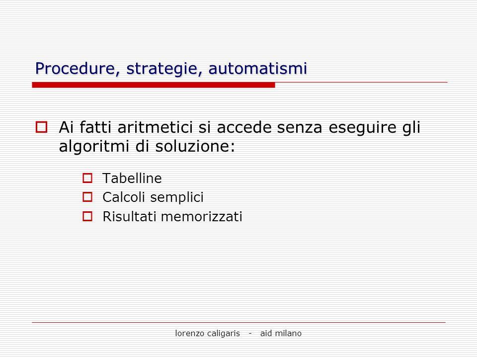 lorenzo caligaris - aid milano Procedure, strategie, automatismi Ai fatti aritmetici si accede senza eseguire gli algoritmi di soluzione: Tabelline Ca