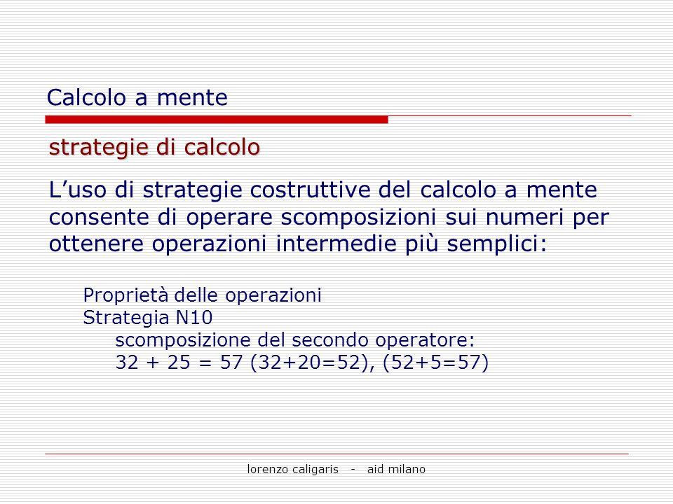 lorenzo caligaris - aid milano strategie di calcolo Luso di strategie costruttive del calcolo a mente consente di operare scomposizioni sui numeri per