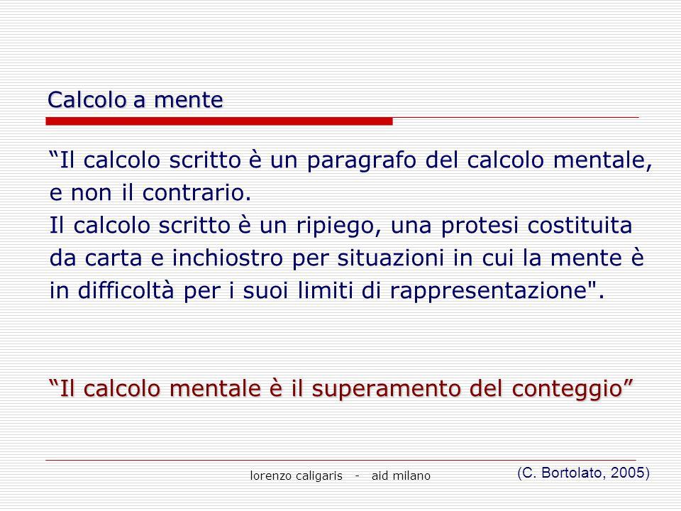 lorenzo caligaris - aid milano Il calcolo scritto è un paragrafo del calcolo mentale, e non il contrario. Il calcolo scritto è un ripiego, una protesi