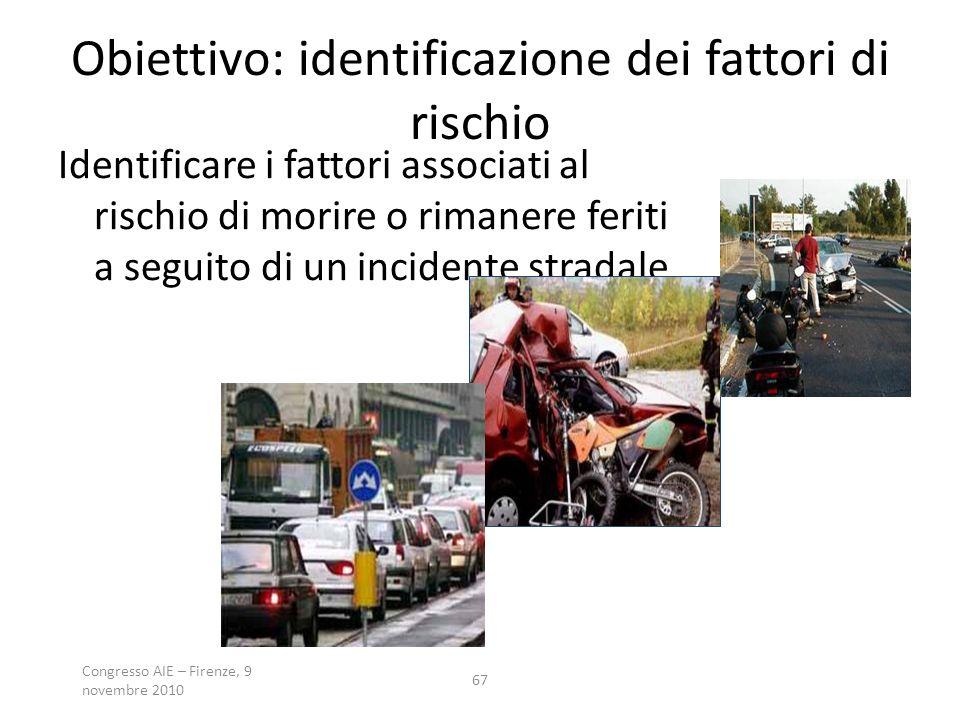 Congresso AIE – Firenze, 9 novembre 2010 67 Obiettivo: identificazione dei fattori di rischio Identificare i fattori associati al rischio di morire o rimanere feriti a seguito di un incidente stradale