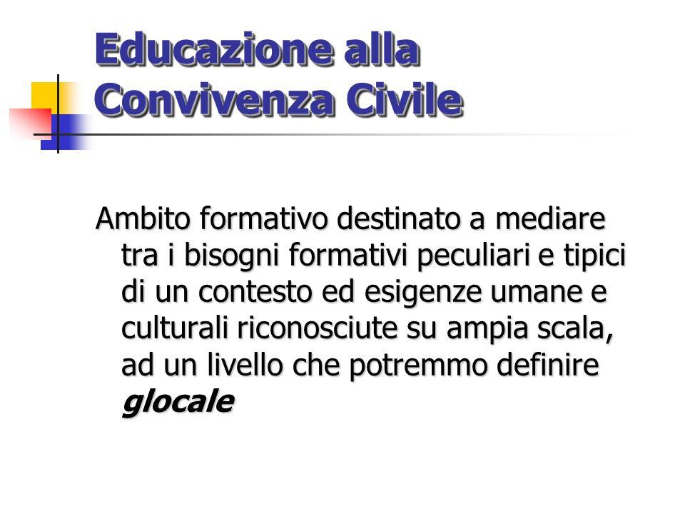 Educazione alla Convivenza Civile Ambito formativo destinato a mediare tra i bisogni formativi peculiari e tipici di un contesto ed esigenze umane e c