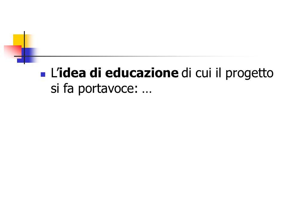 Lidea di educazione di cui il progetto si fa portavoce: …