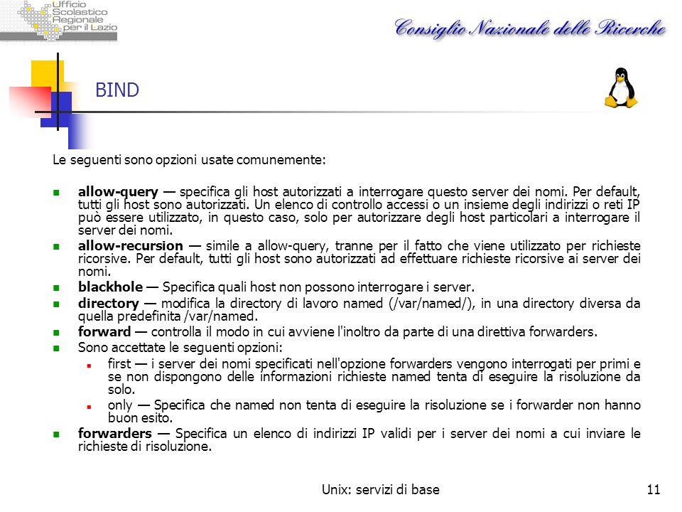 Unix: servizi di base11 BIND Le seguenti sono opzioni usate comunemente: allow-query specifica gli host autorizzati a interrogare questo server dei no
