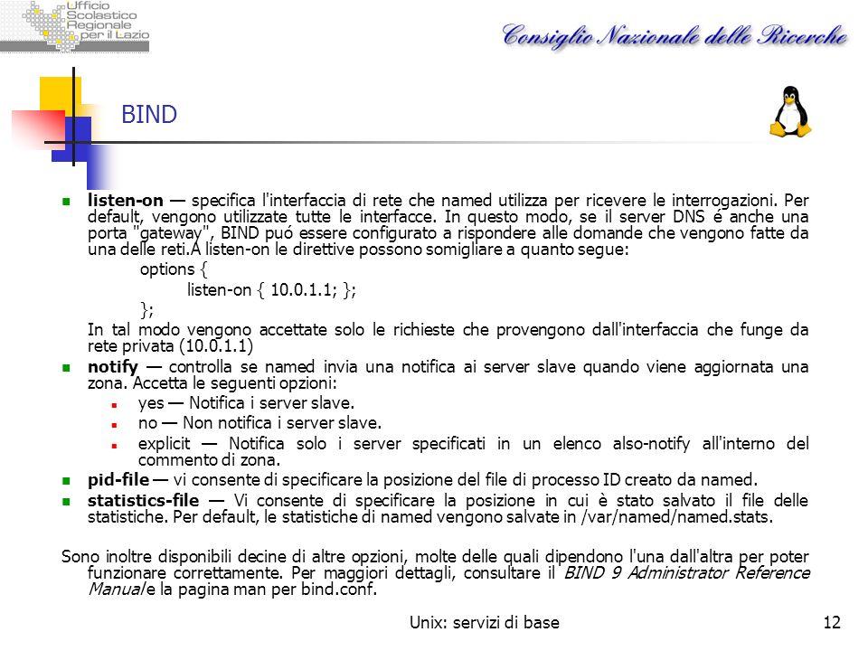 Unix: servizi di base12 BIND listen-on specifica l'interfaccia di rete che named utilizza per ricevere le interrogazioni. Per default, vengono utilizz