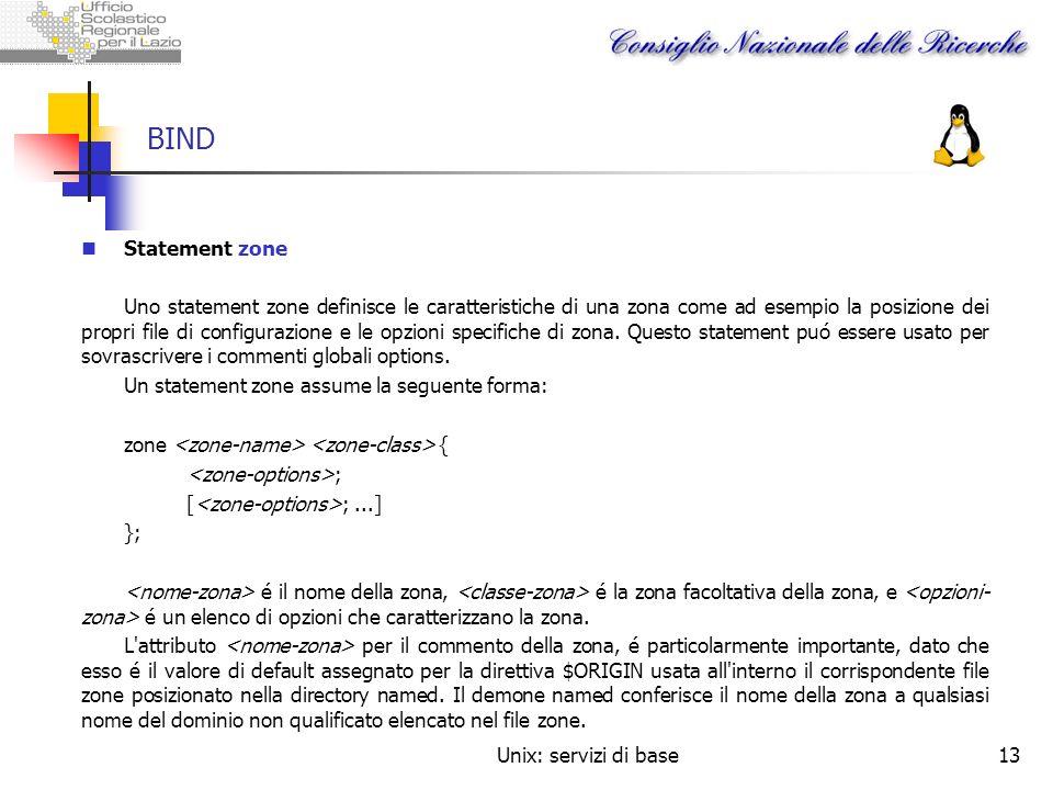 Unix: servizi di base13 BIND Statement zone Uno statement zone definisce le caratteristiche di una zona come ad esempio la posizione dei propri file d