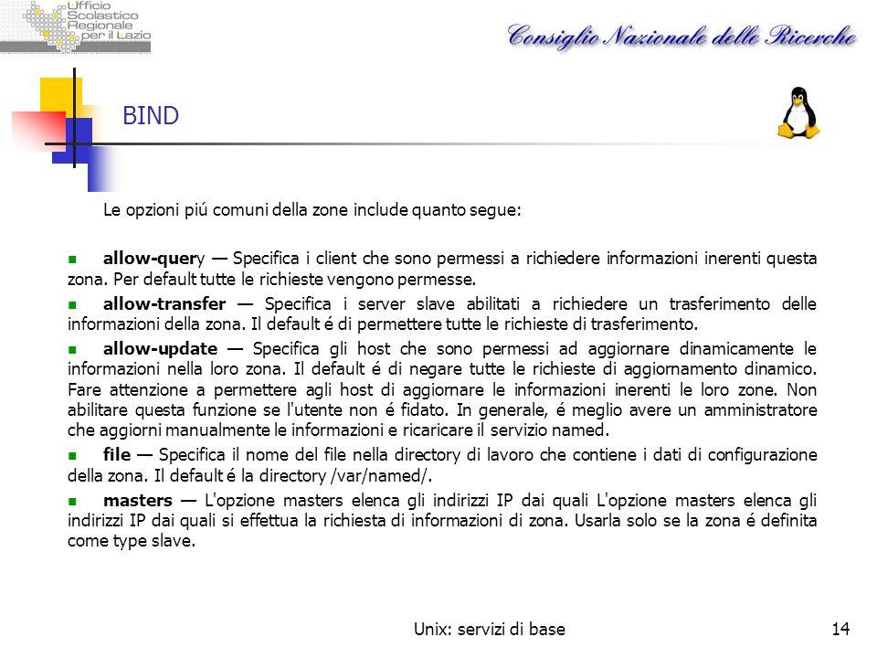 Unix: servizi di base14 BIND Le opzioni piú comuni della zone include quanto segue: allow-query Specifica i client che sono permessi a richiedere info