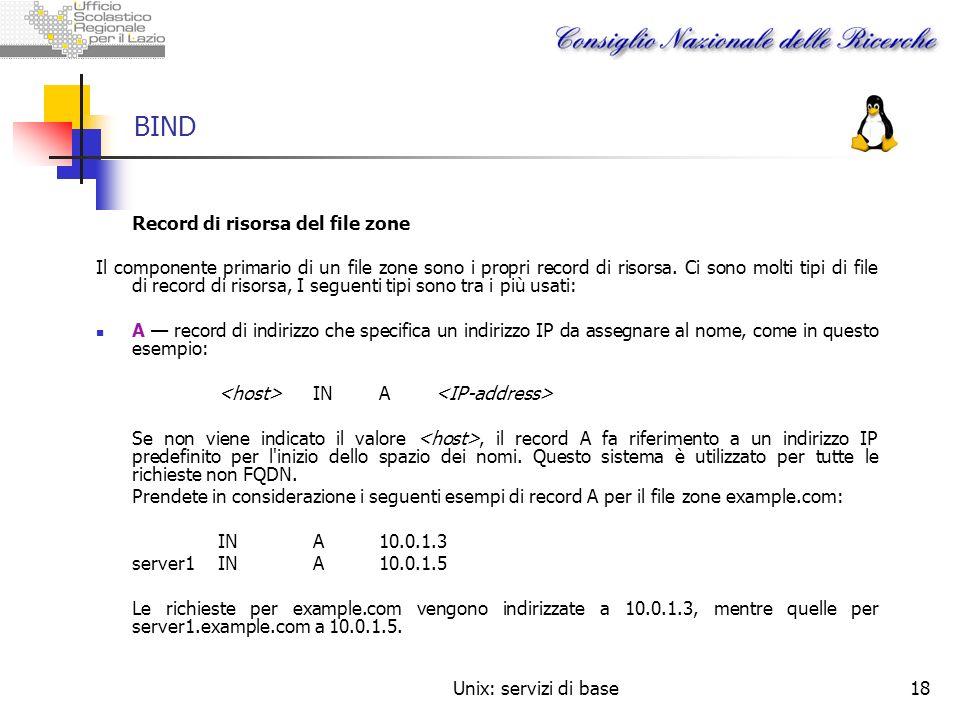 Unix: servizi di base18 BIND Record di risorsa del file zone Il componente primario di un file zone sono i propri record di risorsa. Ci sono molti tip