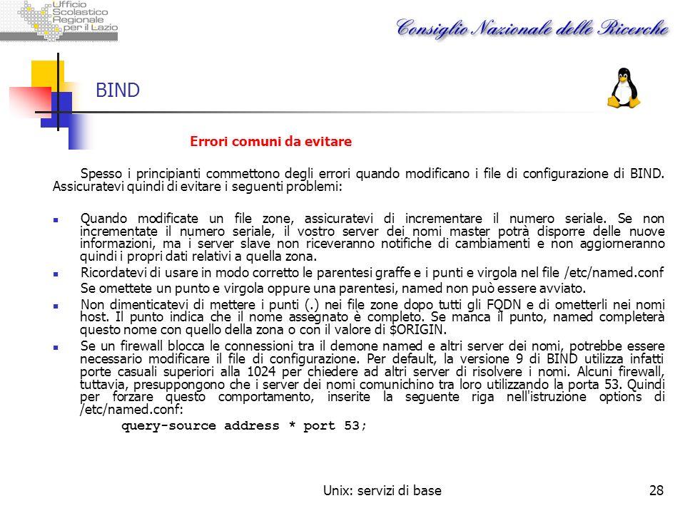 Unix: servizi di base28 BIND Errori comuni da evitare Spesso i principianti commettono degli errori quando modificano i file di configurazione di BIND