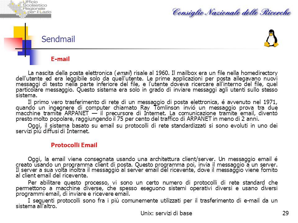 Unix: servizi di base29 Sendmail E-mail La nascita della posta elettronica (email) risale al 1960. Il mailbox era un file nella homedirectory dell'ute