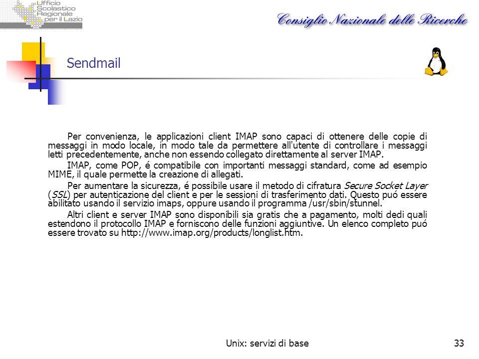 Unix: servizi di base33 Sendmail Per convenienza, le applicazioni client IMAP sono capaci di ottenere delle copie di messaggi in modo locale, in modo