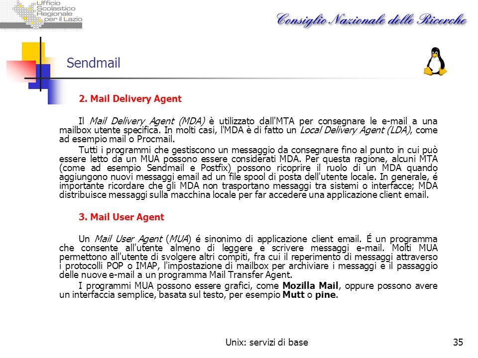 Unix: servizi di base35 Sendmail 2. Mail Delivery Agent Il Mail Delivery Agent (MDA) è utilizzato dall'MTA per consegnare le e-mail a una mailbox uten