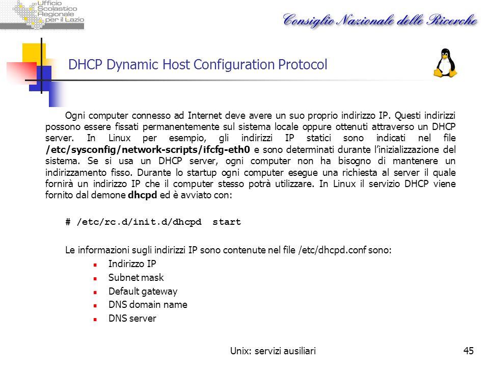Unix: servizi ausiliari45 DHCP Dynamic Host Configuration Protocol Ogni computer connesso ad Internet deve avere un suo proprio indirizzo IP. Questi i