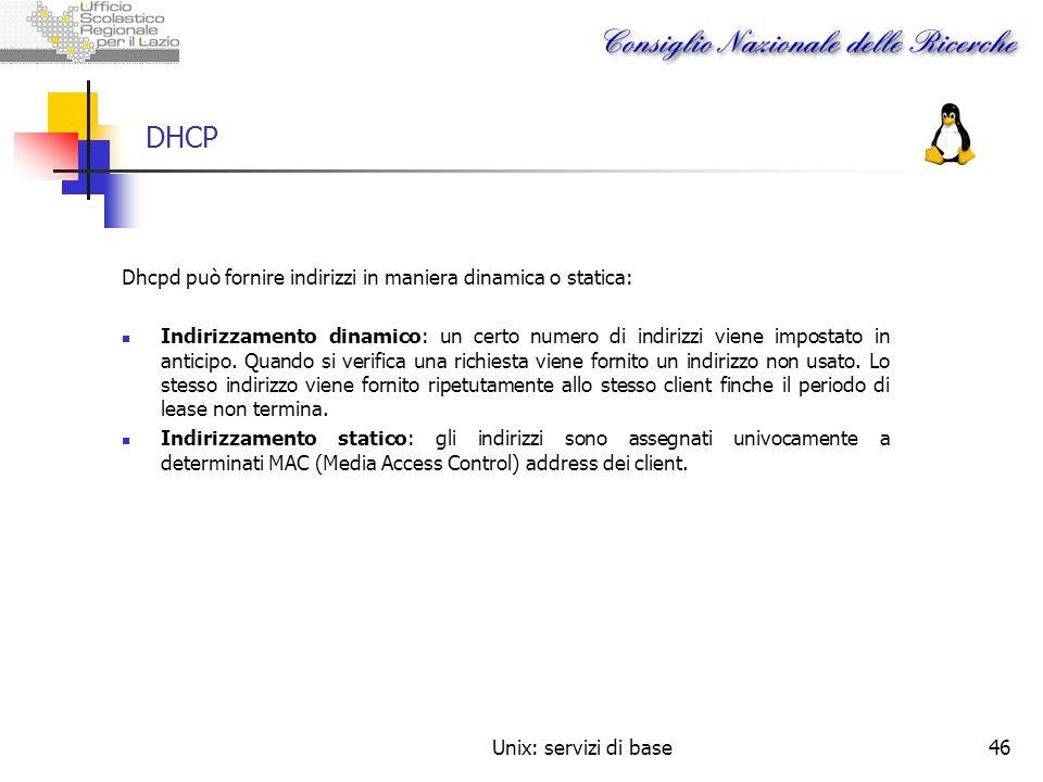 Unix: servizi di base46 DHCP Dhcpd può fornire indirizzi in maniera dinamica o statica: Indirizzamento dinamico: un certo numero di indirizzi viene im