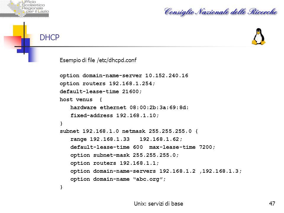 Unix: servizi di base47 DHCP Esempio di file /etc/dhcpd.conf option domain-name-server 10.152.240.16 option routers 192.168.1.254; default-lease-time