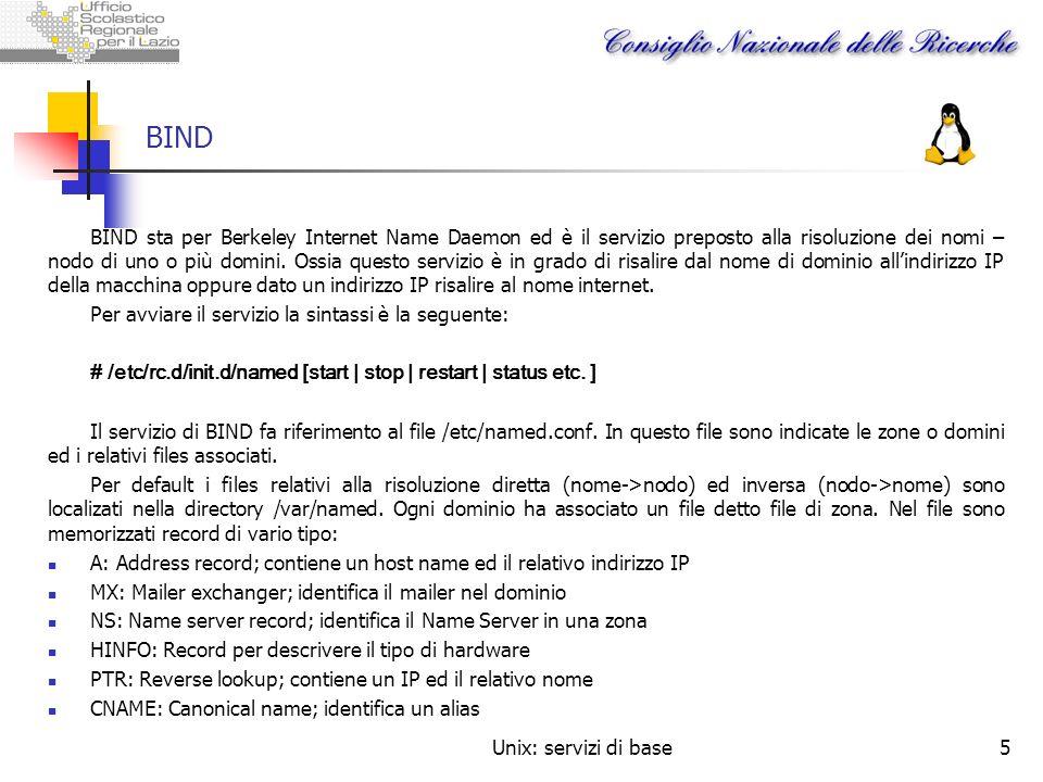 Unix: servizi di base5 BIND BIND sta per Berkeley Internet Name Daemon ed è il servizio preposto alla risoluzione dei nomi – nodo di uno o più domini.