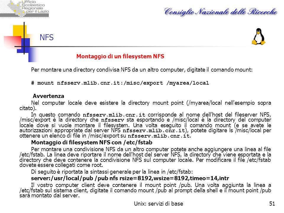 Unix: servizi di base51 NFS Montaggio di un filesystem NFS Per montare una directory condivisa NFS da un altro computer, digitate il comando mount: #