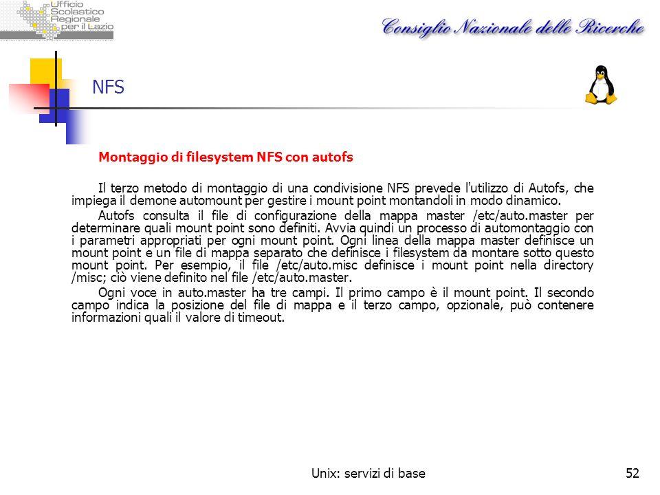 Unix: servizi di base52 NFS Montaggio di filesystem NFS con autofs Il terzo metodo di montaggio di una condivisione NFS prevede l'utilizzo di Autofs,