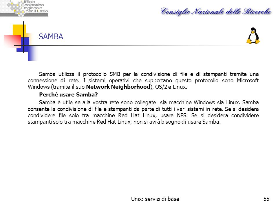 Unix: servizi di base55 SAMBA Samba utilizza il protocollo SMB per la condivisione di file e di stampanti tramite una connessione di rete. I sistemi o