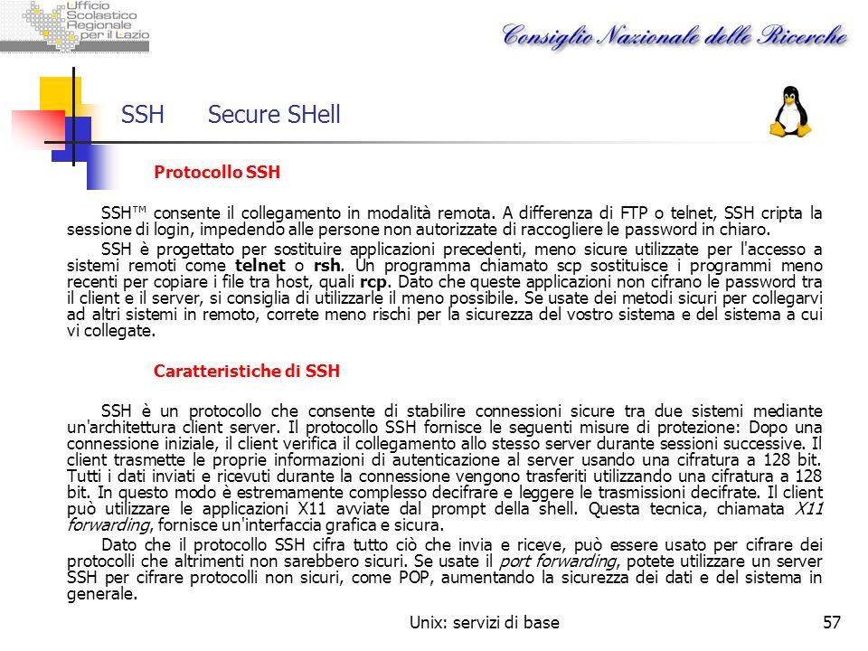 Unix: servizi di base57 SSHSecure SHell Protocollo SSH SSH consente il collegamento in modalità remota. A differenza di FTP o telnet, SSH cripta la se