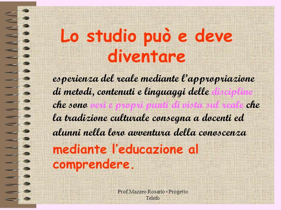 Prof.Mazzeo Rosario - Progetto Telefo 1.1. Studio e comprensione Studiare è fondamentalmente comprendere. E far studiare è principalmente educare al c
