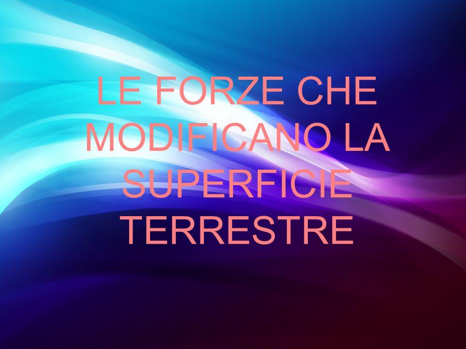 LE FORZE CHE MODIFICANO LA SUPERFICIE TERRESTRE