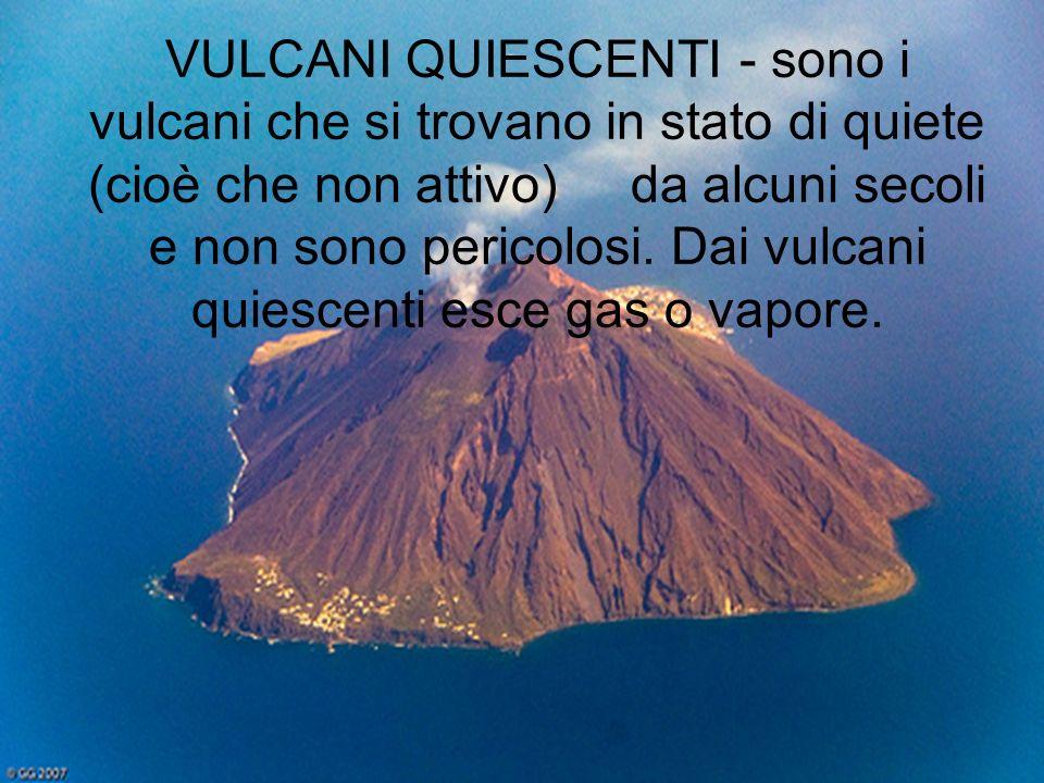 VULCANI QUIESCENTI - sono i vulcani che si trovano in stato di quiete (cioè che non attivo) da alcuni secoli e non sono pericolosi. Dai vulcani quiesc