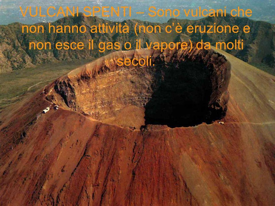 VULCANI SPENTI – Sono vulcani che non hanno attività (non cè eruzione e non esce il gas o il vapore) da molti secoli.