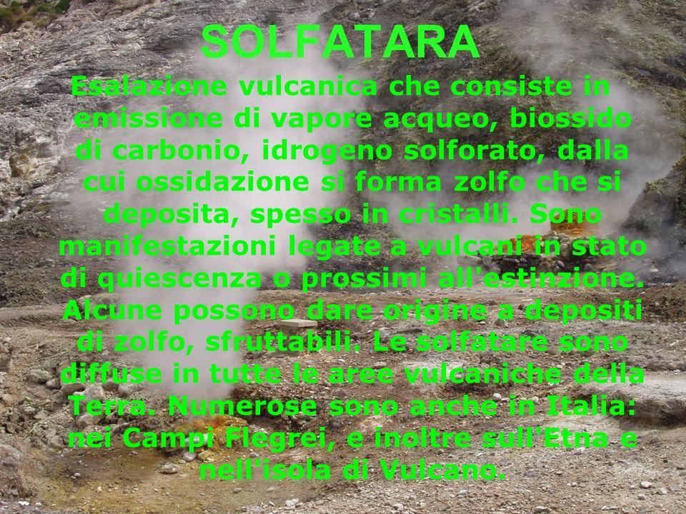 SOLFATARA Esalazione vulcanica che consiste in emissione di vapore acqueo, biossido di carbonio, idrogeno solforato, dalla cui ossidazione si forma zo