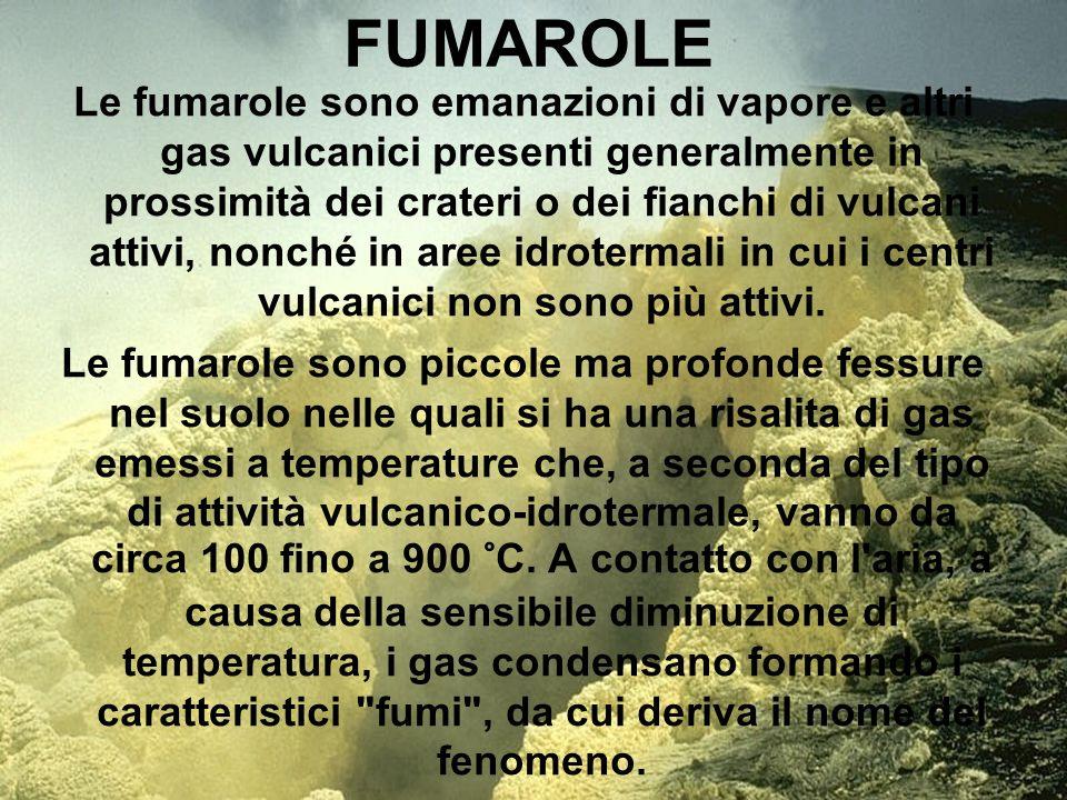 FUMAROLE Le fumarole sono emanazioni di vapore e altri gas vulcanici presenti generalmente in prossimità dei crateri o dei fianchi di vulcani attivi,