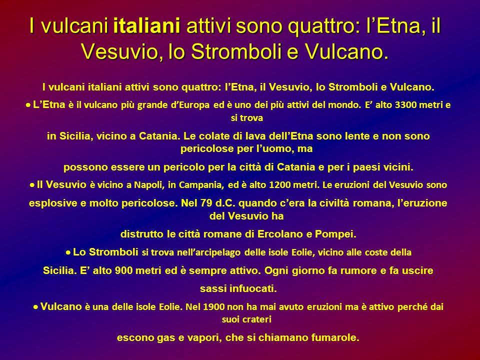 I vulcani italiani attivi sono quattro: lEtna, il Vesuvio, lo Stromboli e Vulcano. LEtna è il vulcano più grande dEuropa ed è uno dei più attivi del m
