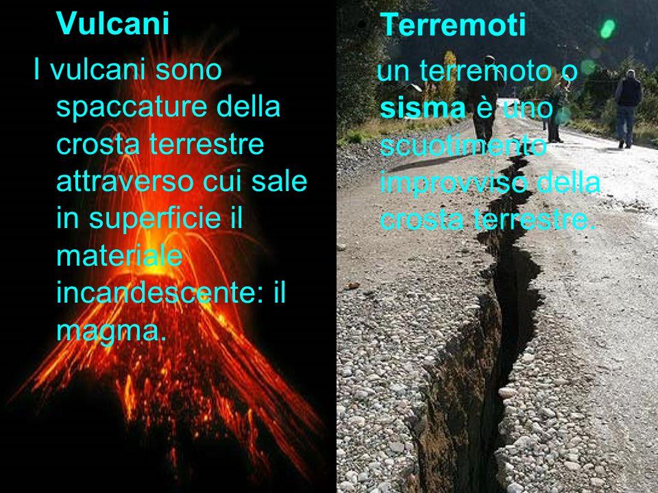 Vulcani I vulcani sono spaccature della crosta terrestre attraverso cui sale in superficie il materiale incandescente: il magma. Terremoti un terremot