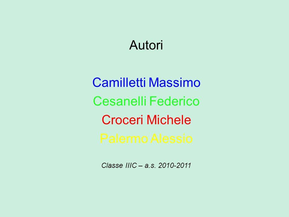 Autori Camilletti Massimo Cesanelli Federico Croceri Michele Palermo Alessio Classe IIIC – a.s. 2010-2011