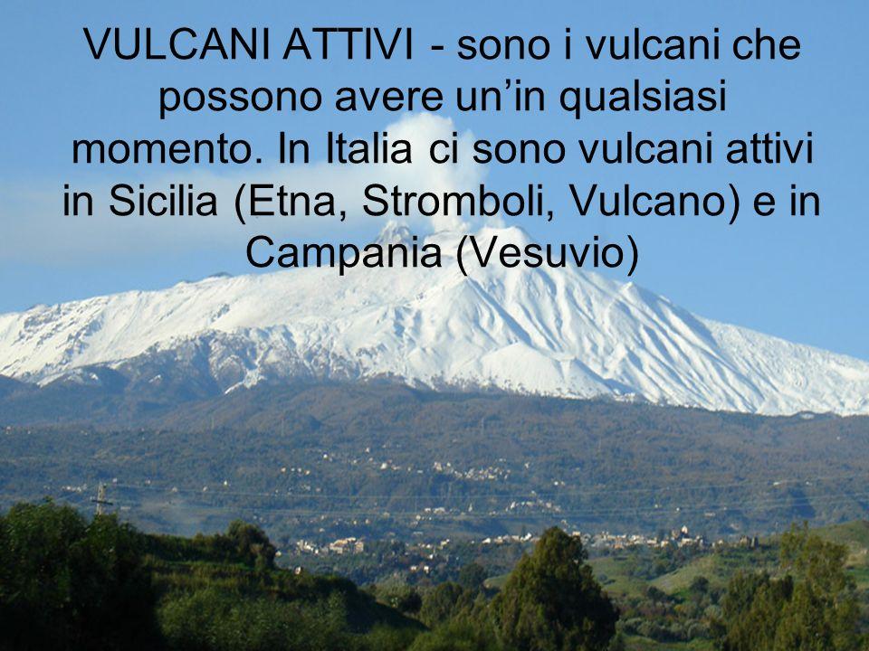 VULCANI ATTIVI - sono i vulcani che possono avere unin qualsiasi momento. In Italia ci sono vulcani attivi in Sicilia (Etna, Stromboli, Vulcano) e in