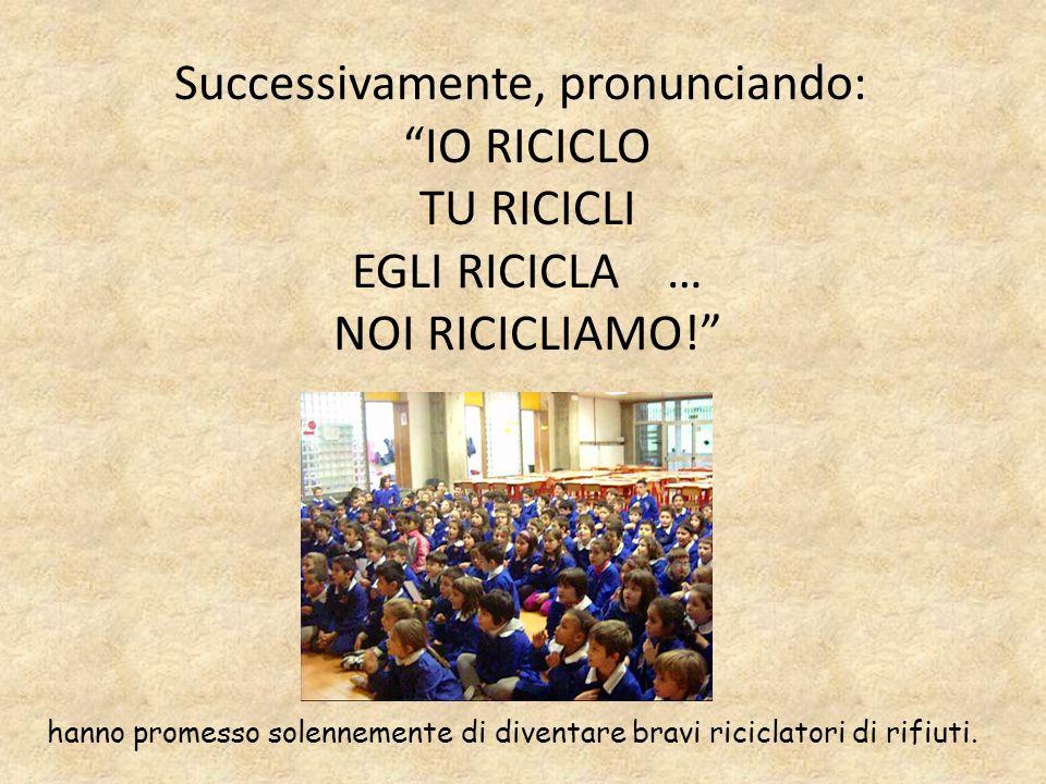 Successivamente, pronunciando: IO RICICLO TU RICICLI EGLI RICICLA … NOI RICICLIAMO! hanno promesso solennemente di diventare bravi riciclatori di rifi