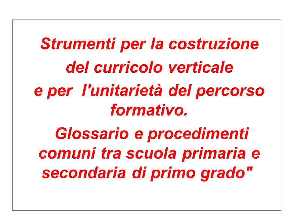 Strumenti per la costruzione del curricolo verticale e per l'unitarietà del percorso formativo. Glossario e procedimenti comuni tra scuola primaria e