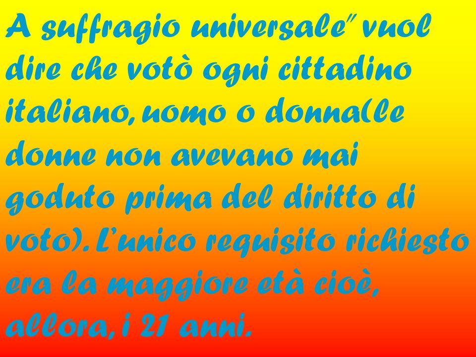 A suffragio universale vuol dire che votò ogni cittadino italiano, uomo o donna(le donne non avevano mai goduto prima del diritto di voto). Lunico req